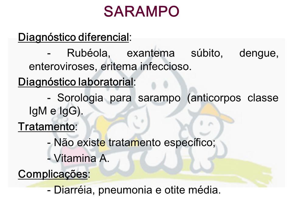 Diagnóstico diferencial: - Rubéola, exantema súbito, dengue, enteroviroses, eritema infeccioso. Diagnóstico laboratorial: - Sorologia para sarampo (an