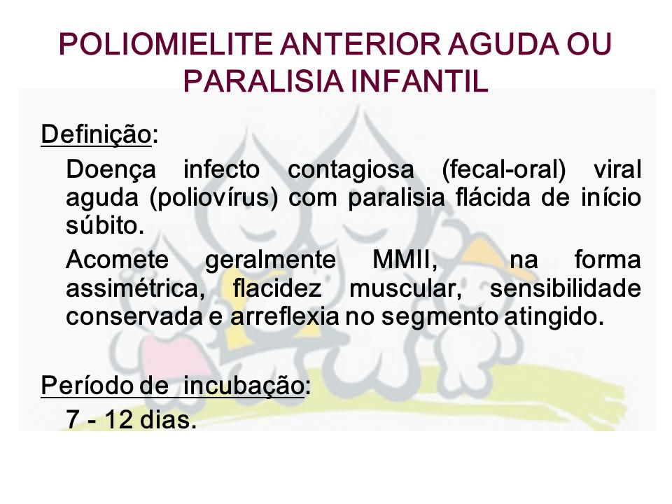POLIOMIELITE ANTERIOR AGUDA OU PARALISIA INFANTIL Manifestações clínicas: - Assintomática – 90-95% - Abortiva – 5% - Meningite asséptica- 1% - Forma paralítica – 1 a 1,6% Diagnóstico diferencial: Síndrome de Guillan-Barré, mielite transversa, meningite viral e outras enteroviroses.