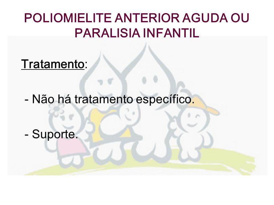 POLIOMIELITE ANTERIOR AGUDA OU PARALISIA INFANTIL Tratamento : - Não há tratamento específico. - Suporte.