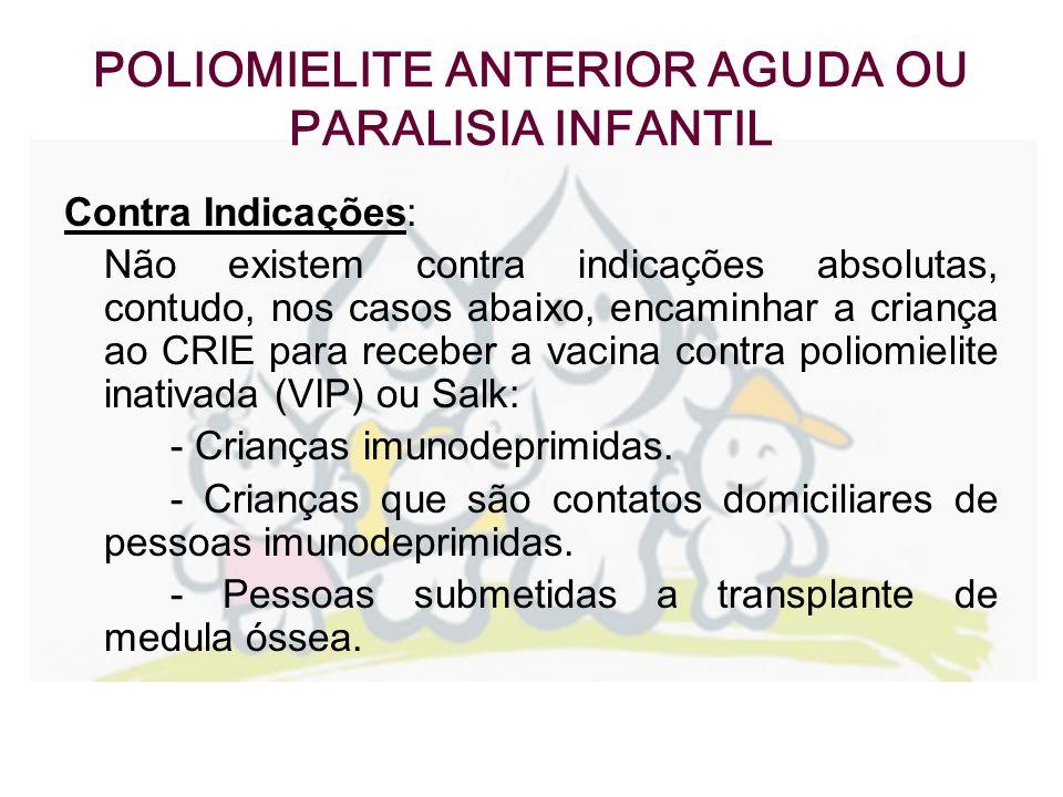 POLIOMIELITE ANTERIOR AGUDA OU PARALISIA INFANTIL Contra Indicações: Não existem contra indicações absolutas, contudo, nos casos abaixo, encaminhar a