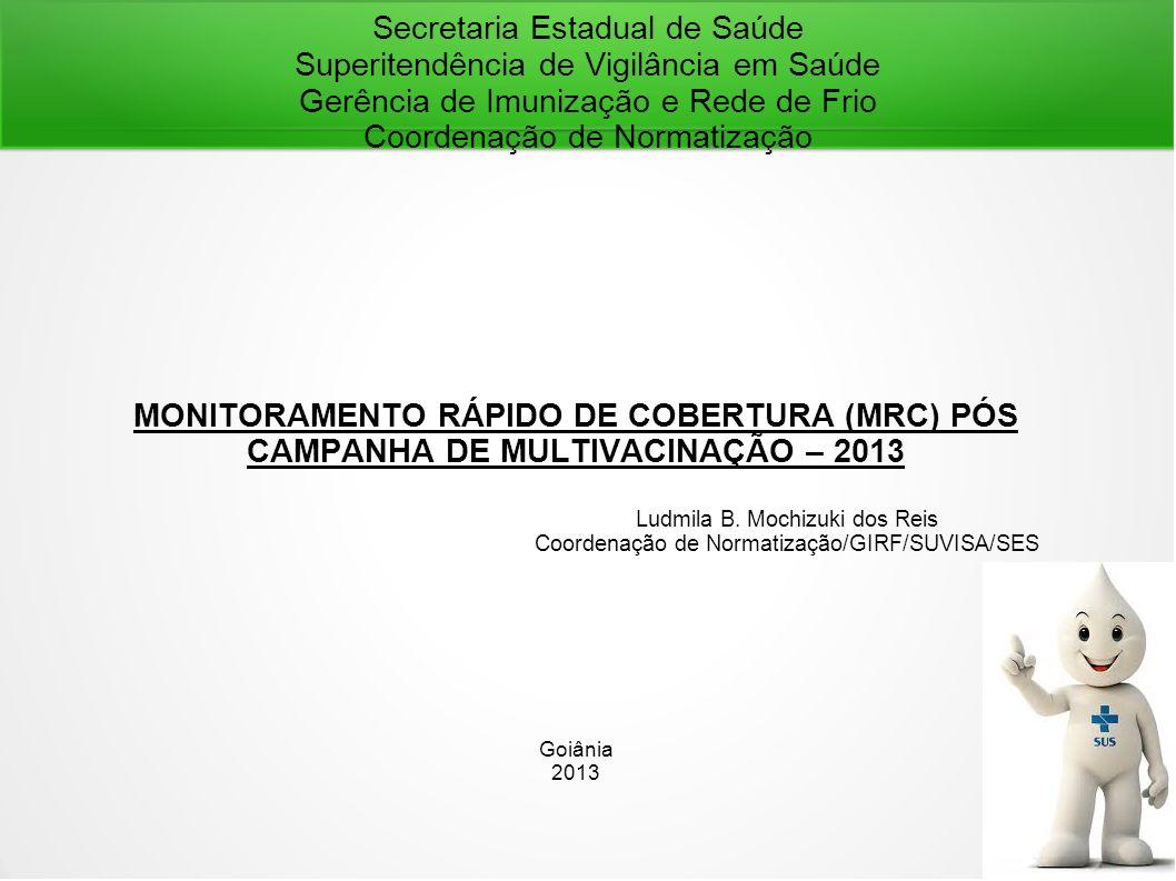 Secretaria Estadual de Saúde Superitendência de Vigilância em Saúde Gerência de Imunização e Rede de Frio Coordenação de Normatização MONITORAMENTO RÁPIDO DE COBERTURA (MRC) PÓS CAMPANHA DE MULTIVACINAÇÃO – 2013 Ludmila B.