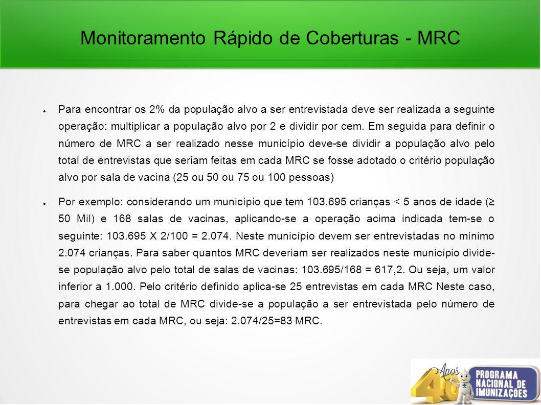 Monitoramento Rápido de Coberturas - MRC Para encontrar os 2% da população alvo a ser entrevistada deve ser realizada a seguinte operação: multiplicar a população alvo por 2 e dividir por cem.