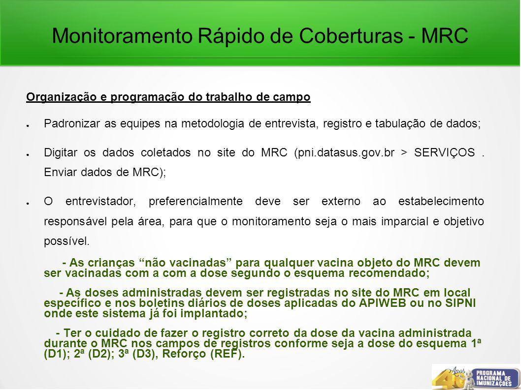 Monitoramento Rápido de Coberturas - MRC Organização e programação do trabalho de campo Padronizar as equipes na metodologia de entrevista, registro e tabulação de dados; Digitar os dados coletados no site do MRC (pni.datasus.gov.br > SERVIÇOS.