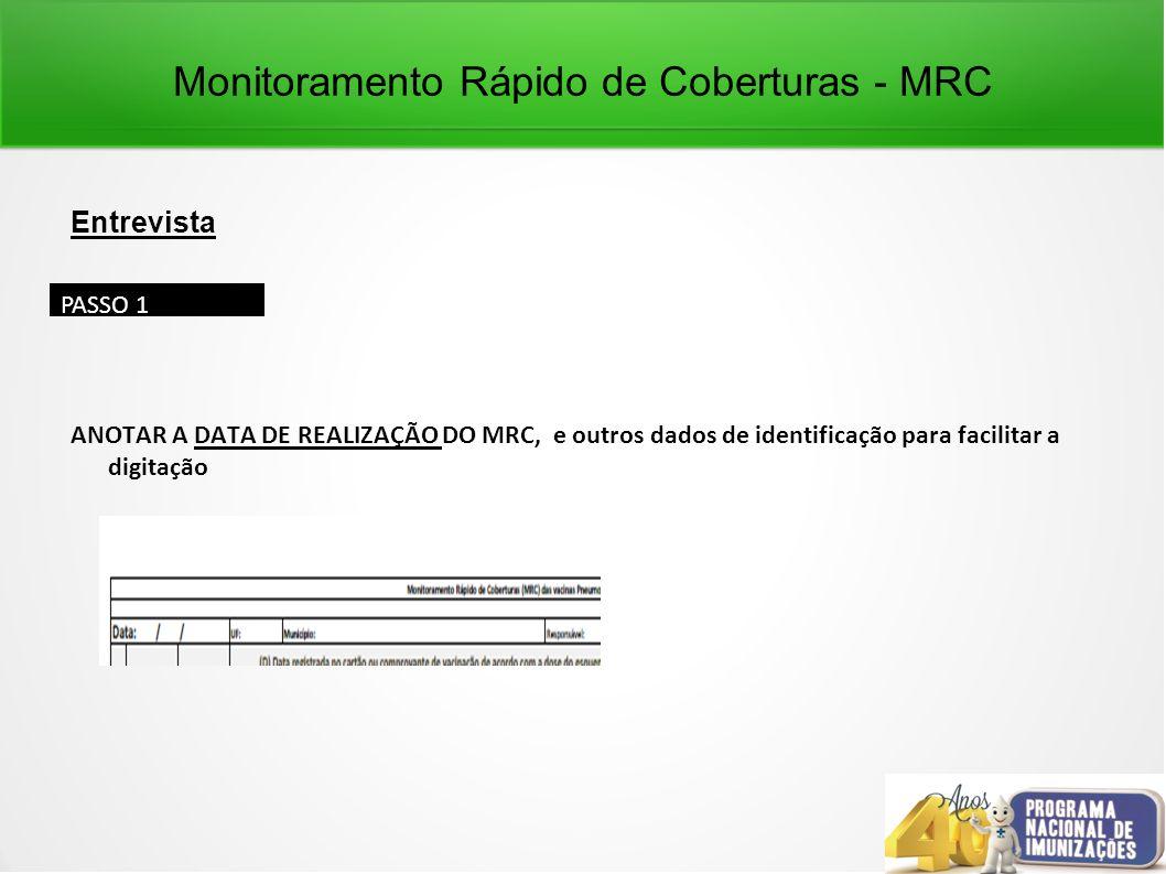 Monitoramento Rápido de Coberturas - MRC Entrevista ANOTAR A DATA DE REALIZAÇÃO DO MRC, e outros dados de identificação para facilitar a digitação PASSO 1