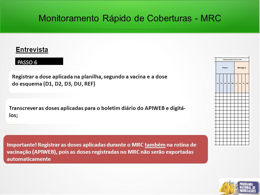 Monitoramento Rápido de Coberturas - MRC Entrevista PASSO 6 Registrar a dose aplicada na planilha, segundo a vacina e a dose do esquema (D1, D2, D3, DU, REF) Transcrever as doses aplicadas para o boletim diário do APIWEB e digitá- los; Importante.