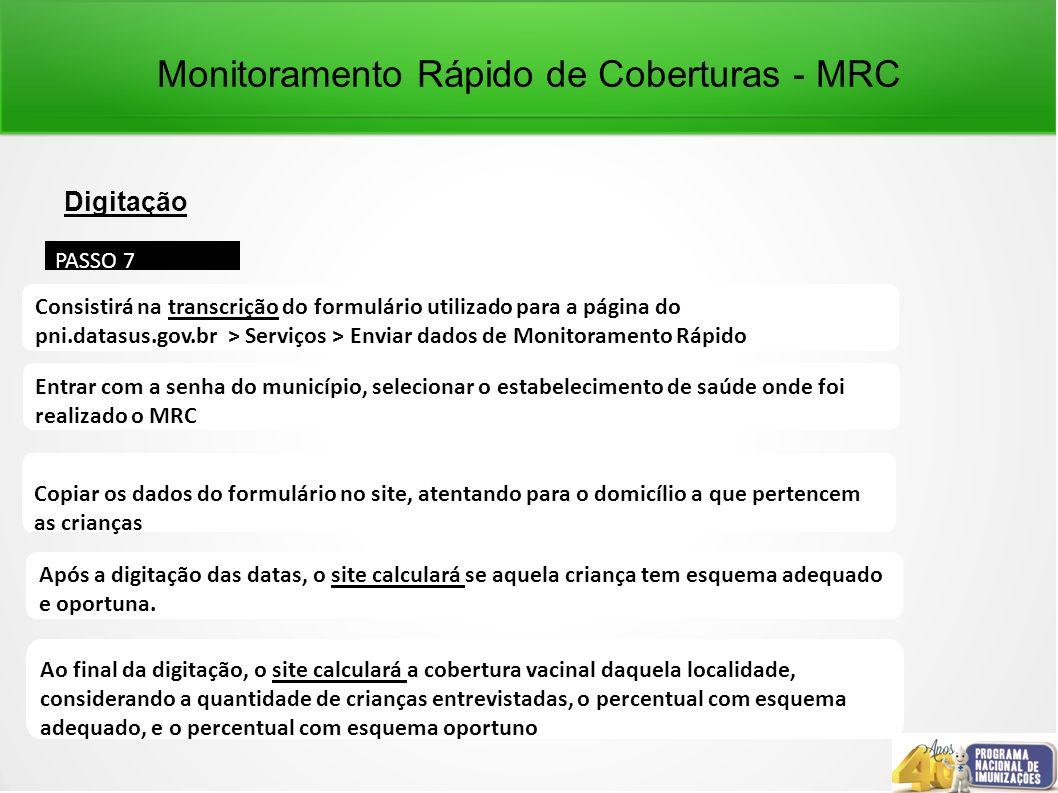 Monitoramento Rápido de Coberturas - MRC Digitação PASSO 7 Consistirá na transcrição do formulário utilizado para a página do pni.datasus.gov.br > Serviços > Enviar dados de Monitoramento Rápido Entrar com a senha do município, selecionar o estabelecimento de saúde onde foi realizado o MRC Copiar os dados do formulário no site, atentando para o domicílio a que pertencem as crianças Após a digitação das datas, o site calculará se aquela criança tem esquema adequado e oportuna.