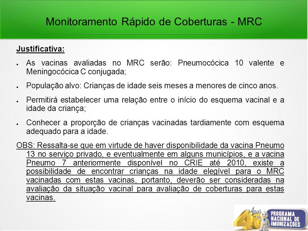 Monitoramento Rápido de Coberturas - MRC Justificativa: As vacinas avaliadas no MRC serão: Pneumocócica 10 valente e Meningocócica C conjugada; População alvo: Crianças de idade seis meses a menores de cinco anos.