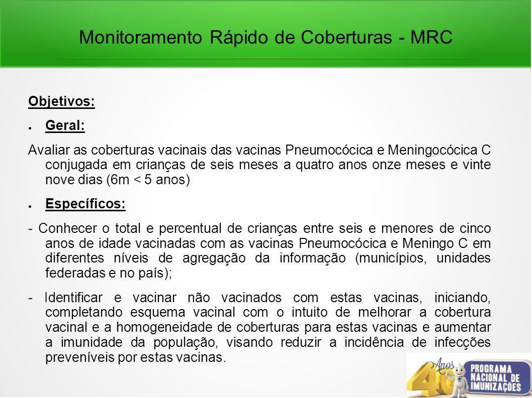 Monitoramento Rápido de Coberturas - MRC Objetivos: Geral: Avaliar as coberturas vacinais das vacinas Pneumocócica e Meningocócica C conjugada em crianças de seis meses a quatro anos onze meses e vinte nove dias (6m < 5 anos) Específicos: - Conhecer o total e percentual de crianças entre seis e menores de cinco anos de idade vacinadas com as vacinas Pneumocócica e Meningo C em diferentes níveis de agregação da informação (municípios, unidades federadas e no país); - Identificar e vacinar não vacinados com estas vacinas, iniciando, completando esquema vacinal com o intuito de melhorar a cobertura vacinal e a homogeneidade de coberturas para estas vacinas e aumentar a imunidade da população, visando reduzir a incidência de infecções preveníveis por estas vacinas.