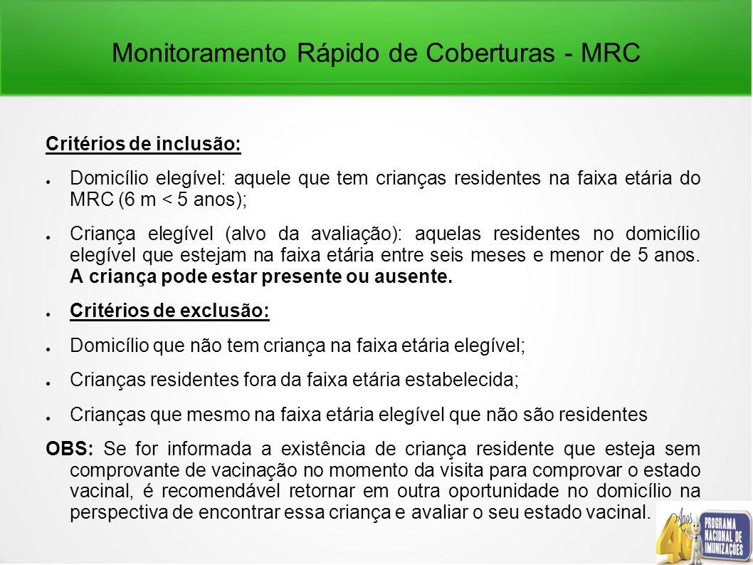 Monitoramento Rápido de Coberturas - MRC Critérios de inclusão: Domicílio elegível: aquele que tem crianças residentes na faixa etária do MRC (6 m < 5 anos); Criança elegível (alvo da avaliação): aquelas residentes no domicílio elegível que estejam na faixa etária entre seis meses e menor de 5 anos.