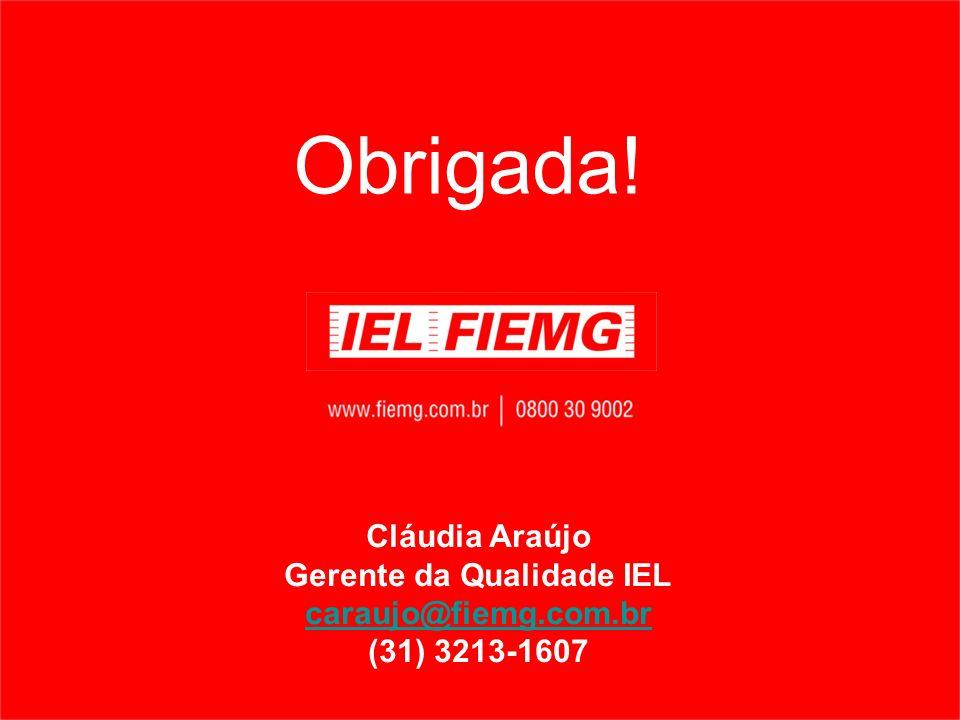 Obrigada! Cláudia Araújo Gerente da Qualidade IEL caraujo@fiemg.com.br (31) 3213-1607