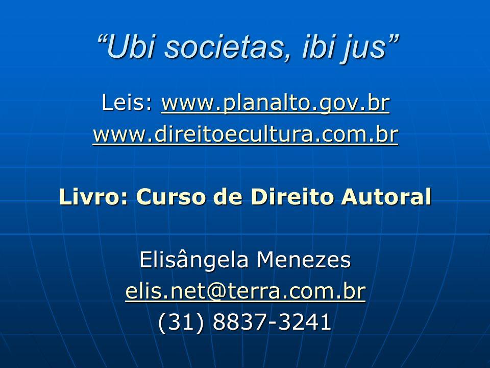 Ubi societas, ibi jus Leis: www.planalto.gov.br www.planalto.gov.br www.direitoecultura.com.br Livro: Curso de Direito Autoral Elisângela Menezes elis