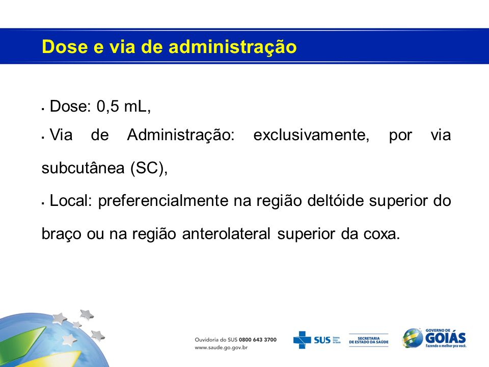 Dose: 0,5 mL, Via de Administração: exclusivamente, por via subcutânea (SC), Local: preferencialmente na região deltóide superior do braço ou na região anterolateral superior da coxa.