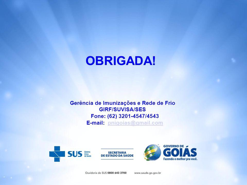 Gerência de Imunizações e Rede de Frio GIRF/SUVISA/SES Fone: (62) 3201-4547/4543 E-mail: pnigoias@gmail.compnigoias@gmail.com OBRIGADA!