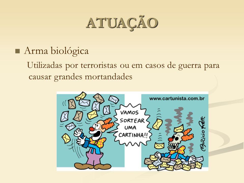 ATUAÇÃO Arma biológica Utilizadas por terroristas ou em casos de guerra para causar grandes mortandades