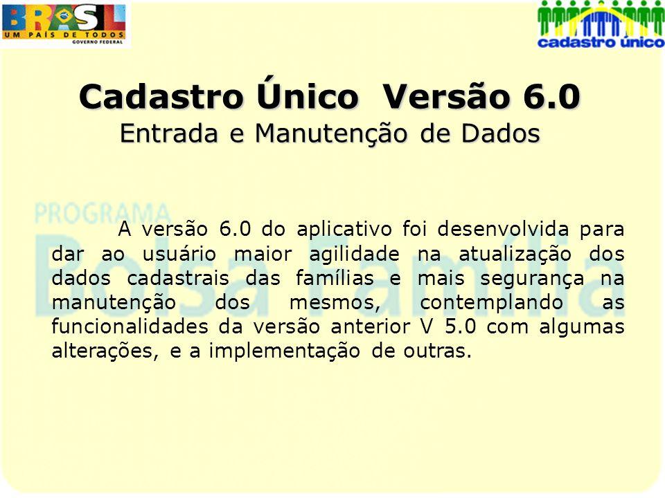 Cadastro Único Versão 6.0 Entrada e Manutenção de Dados A versão 6.0 do aplicativo foi desenvolvida para dar ao usuário maior agilidade na atualização