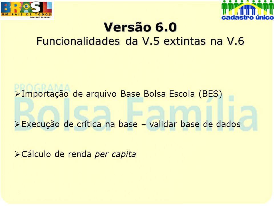 Versão 6.0 Funcionalidades da V.5 extintas na V.6 Importação de arquivo Base Bolsa Escola (BES) Execução de crítica na base – validar base de dados Cá