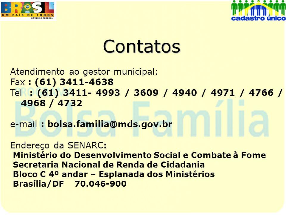 Contatos Atendimento ao gestor municipal: Fax : (61) 3411-4638 Tel : (61) 3411- 4993 / 3609 / 4940 / 4971 / 4766 / 4968 / 4732 e-mail : bolsa.familia@