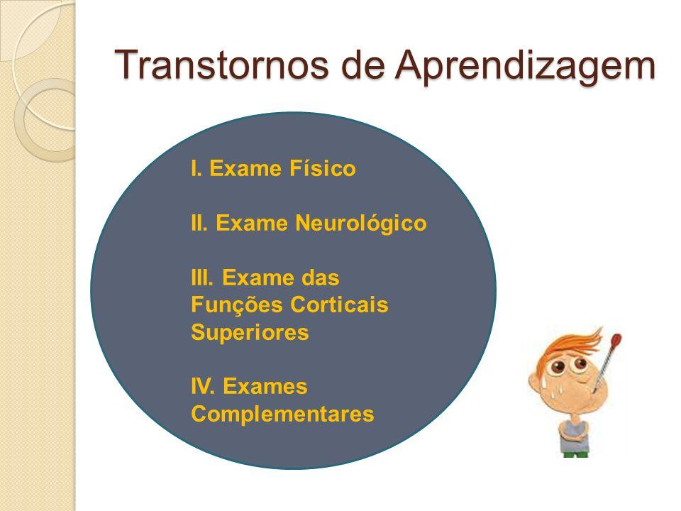 Transtornos de Aprendizagem I. Exame Físico II. Exame Neurológico III. Exame das Funções Corticais Superiores IV. Exames Complementares
