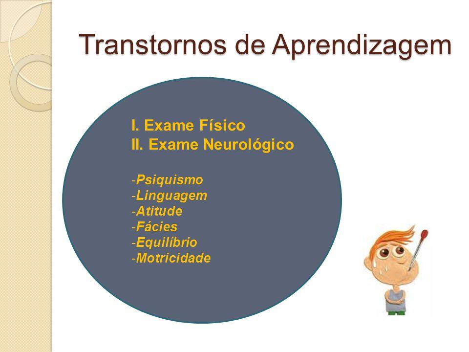 Transtornos de Aprendizagem I. Exame Físico II. Exame Neurológico -Psiquismo -Linguagem -Atitude -Fácies -Equilíbrio -Motricidade