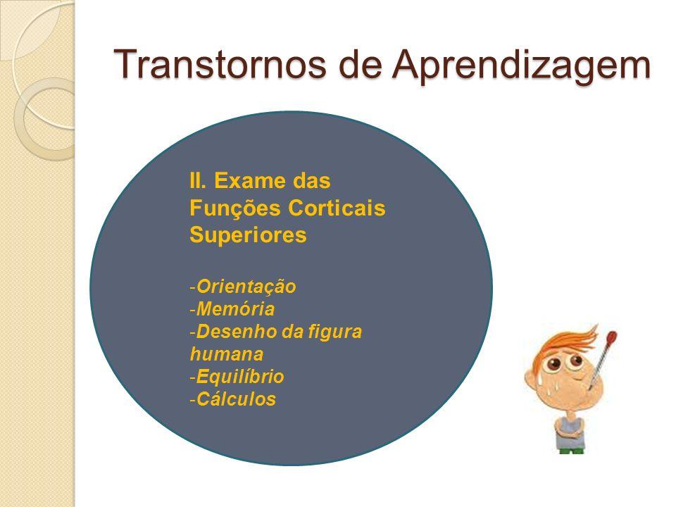 Transtornos de Aprendizagem II. Exame das Funções Corticais Superiores -Orientação -Memória -Desenho da figura humana -Equilíbrio -Cálculos