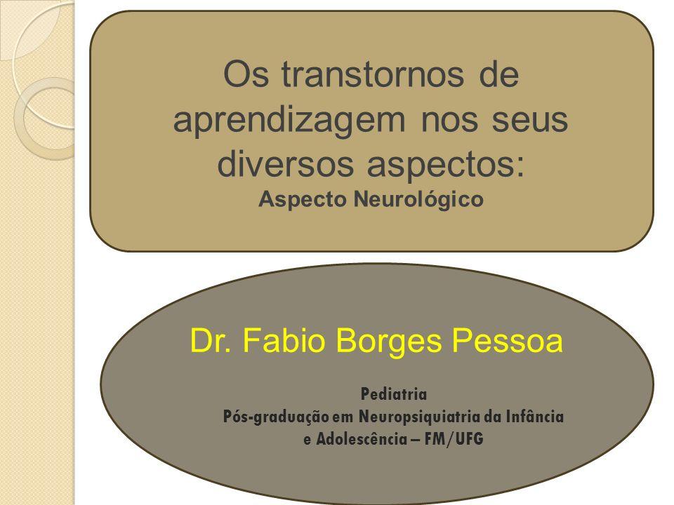 Os transtornos de aprendizagem nos seus diversos aspectos: Aspecto Neurológico Dr. Fabio Borges Pessoa Pediatria Pós-graduação em Neuropsiquiatria da