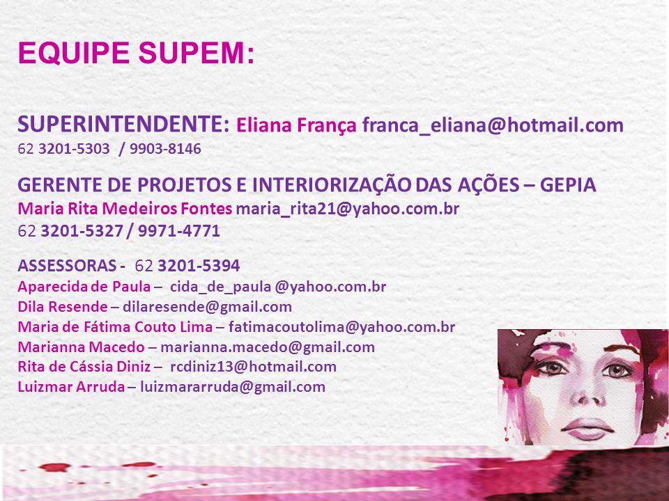 SUPERINTENDENTE: Eliana França franca_eliana@hotmail.com 62 3201-5303 / 9903-8146 GERENTE DE PROJETOS E INTERIORIZAÇÃO DAS AÇÕES – GEPIA Maria Rita Me