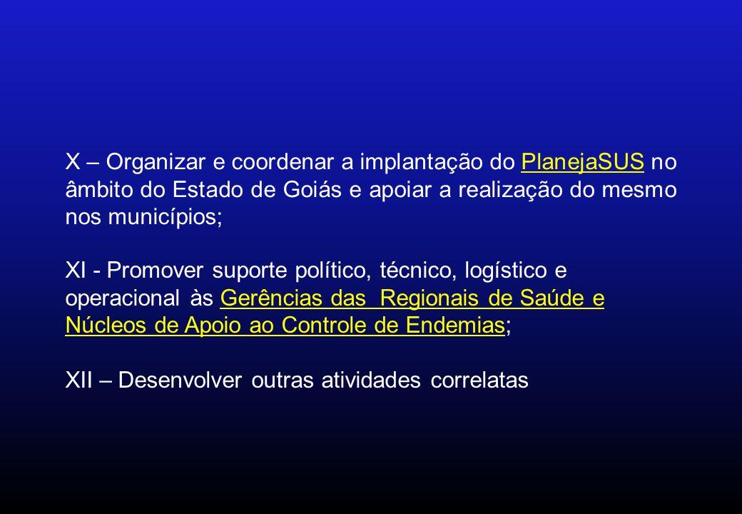 X – Organizar e coordenar a implantação do PlanejaSUS no âmbito do Estado de Goiás e apoiar a realização do mesmo nos municípios; XI - Promover suport