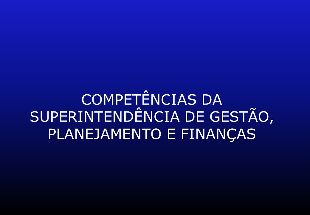 COMPETÊNCIAS DA SUPERINTENDÊNCIA DE GESTÃO, PLANEJAMENTO E FINANÇAS