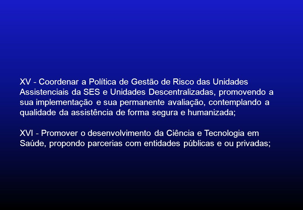 XV - Coordenar a Política de Gestão de Risco das Unidades Assistenciais da SES e Unidades Descentralizadas, promovendo a sua implementação e sua perma