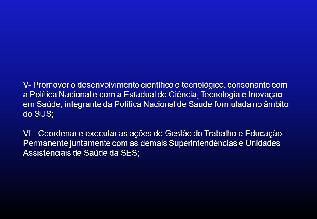 V- Promover o desenvolvimento científico e tecnológico, consonante com a Política Nacional e com a Estadual de Ciência, Tecnologia e Inovação em Saúde
