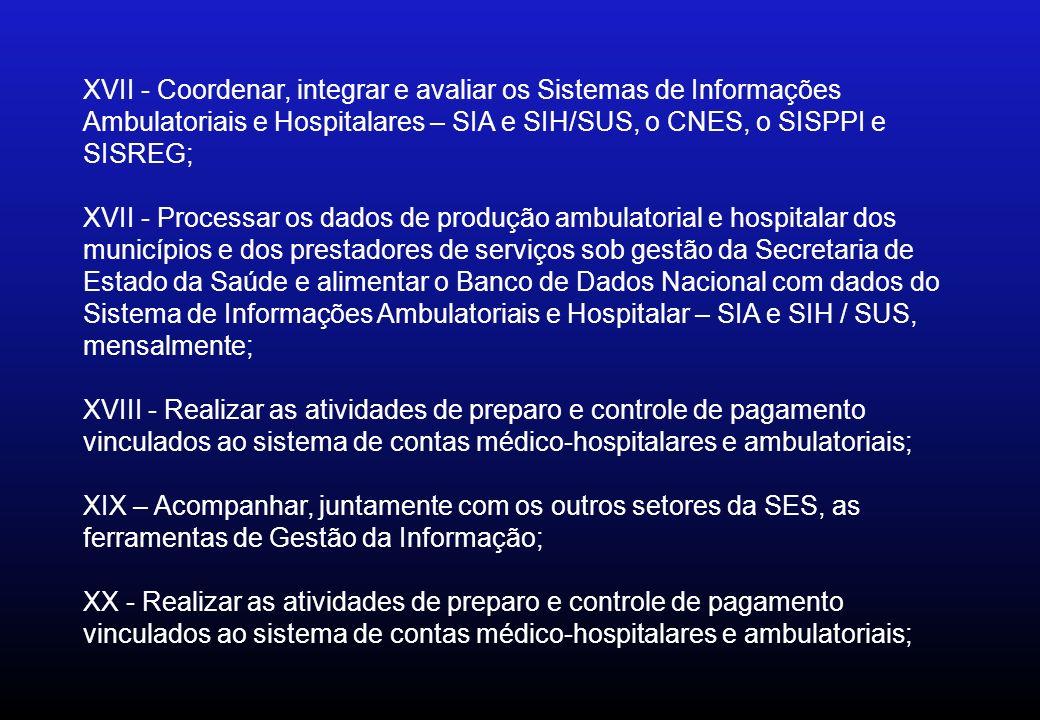 XVII - Coordenar, integrar e avaliar os Sistemas de Informações Ambulatoriais e Hospitalares – SIA e SIH/SUS, o CNES, o SISPPI e SISREG; XVII - Proces