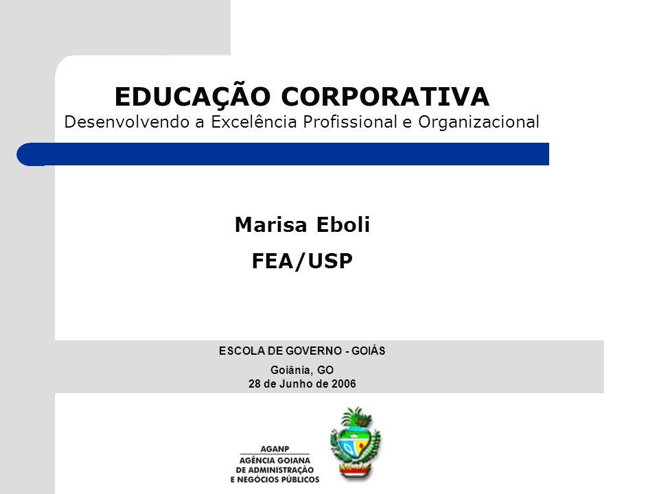 EDUCAÇÃO CORPORATIVA Desenvolvendo a Excelência Profissional e Organizacional Marisa Eboli FEA/USP ESCOLA DE GOVERNO - GOIÁS Goiânia, GO 28 de Junho d
