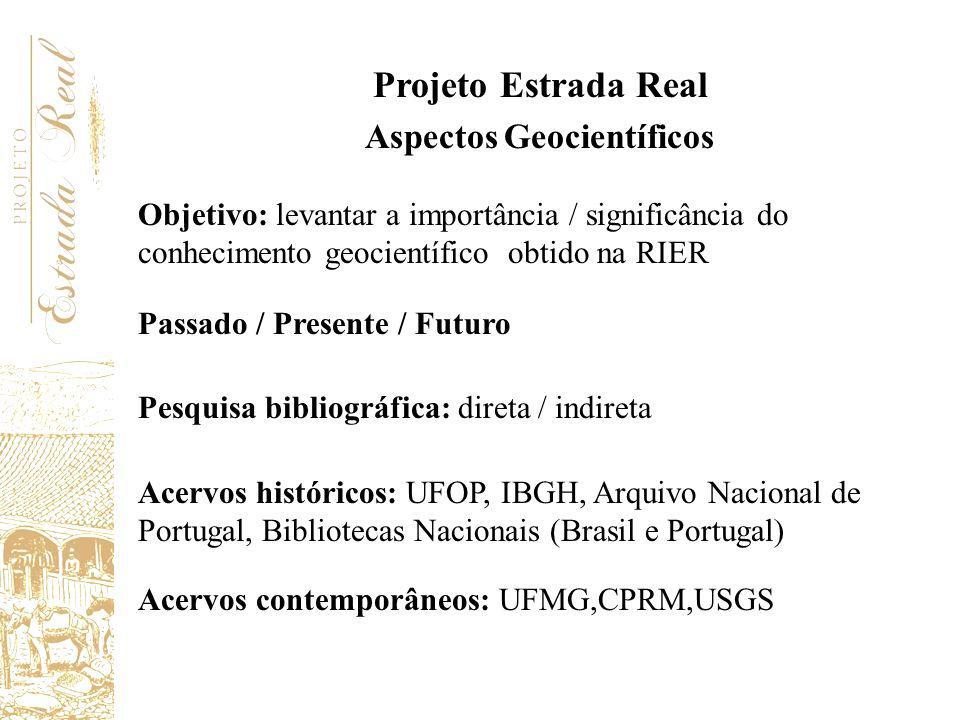 Projeto Estrada Real Aspectos Geocientíficos Objetivo: levantar a importância / significância do conhecimento geocientífico obtido na RIER Passado / P