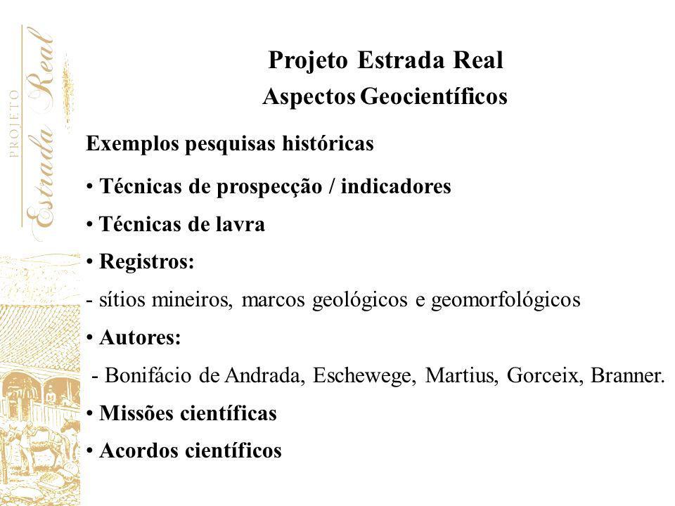 Projeto Estrada Real Aspectos Geocientíficos Exemplos pesquisas históricas Técnicas de prospecção / indicadores Técnicas de lavra Registros: - sítios
