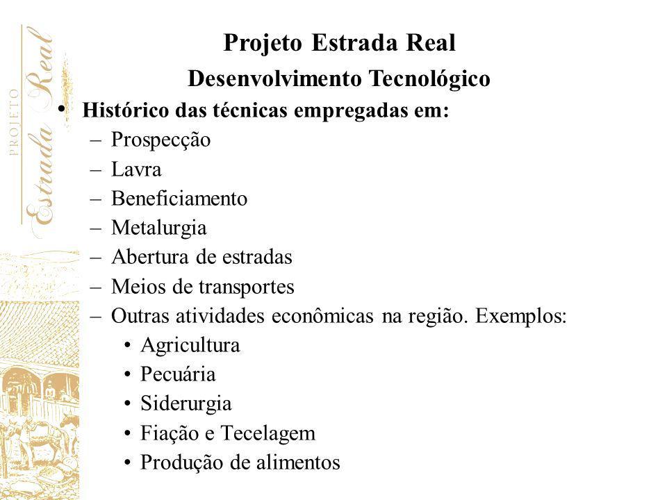 Projeto Estrada Real Desenvolvimento Tecnológico Histórico das técnicas empregadas em: –Prospecção –Lavra –Beneficiamento –Metalurgia –Abertura de est