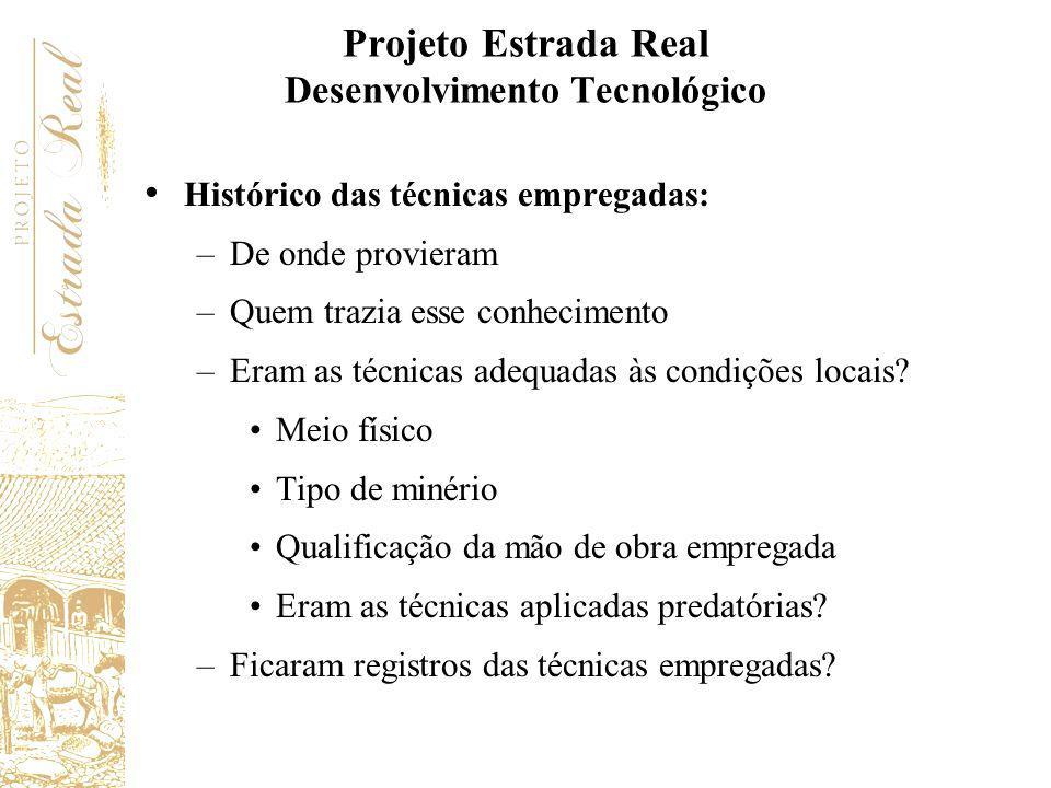 Projeto Estrada Real Desenvolvimento Tecnológico Histórico das técnicas empregadas: –De onde provieram –Quem trazia esse conhecimento –Eram as técnica