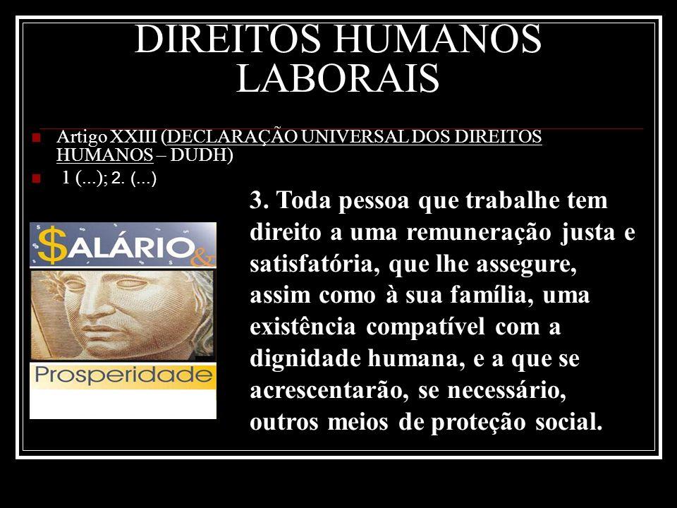 DIREITOS HUMANOS LABORAIS Artigo XXIII (DECLARAÇÃO UNIVERSAL DOS DIREITOS HUMANOS – DUDH) 1 (...); 2. (...) 3. Toda pessoa que trabalhe tem direito a
