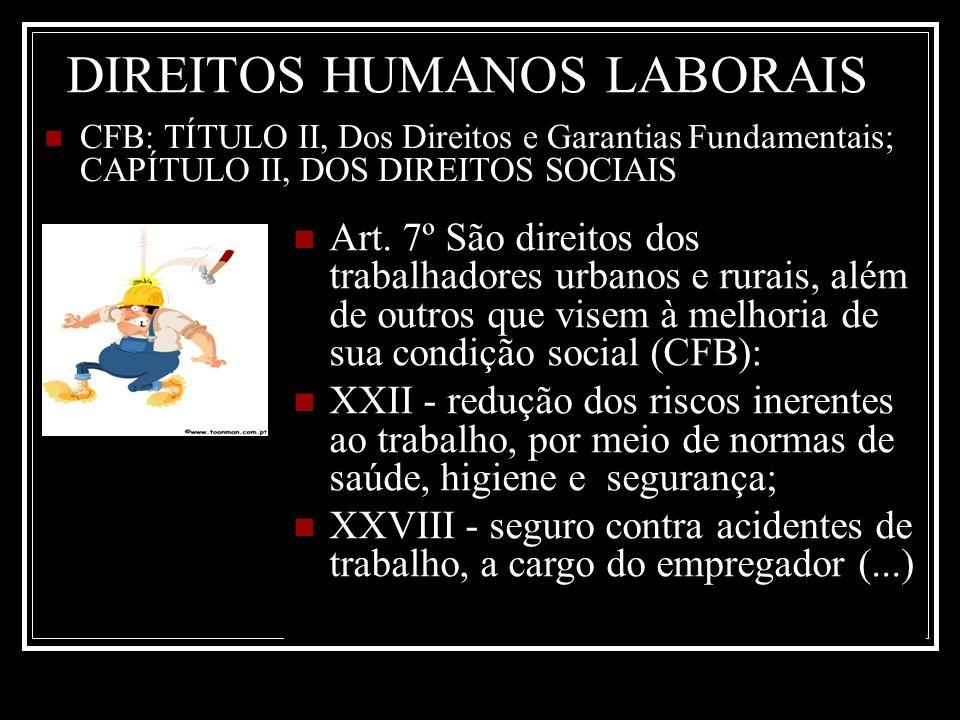DIREITOS HUMANOS LABORAIS CFB: TÍTULO II, Dos Direitos e Garantias Fundamentais; CAPÍTULO II, DOS DIREITOS SOCIAIS Art. 7º São direitos dos trabalhado