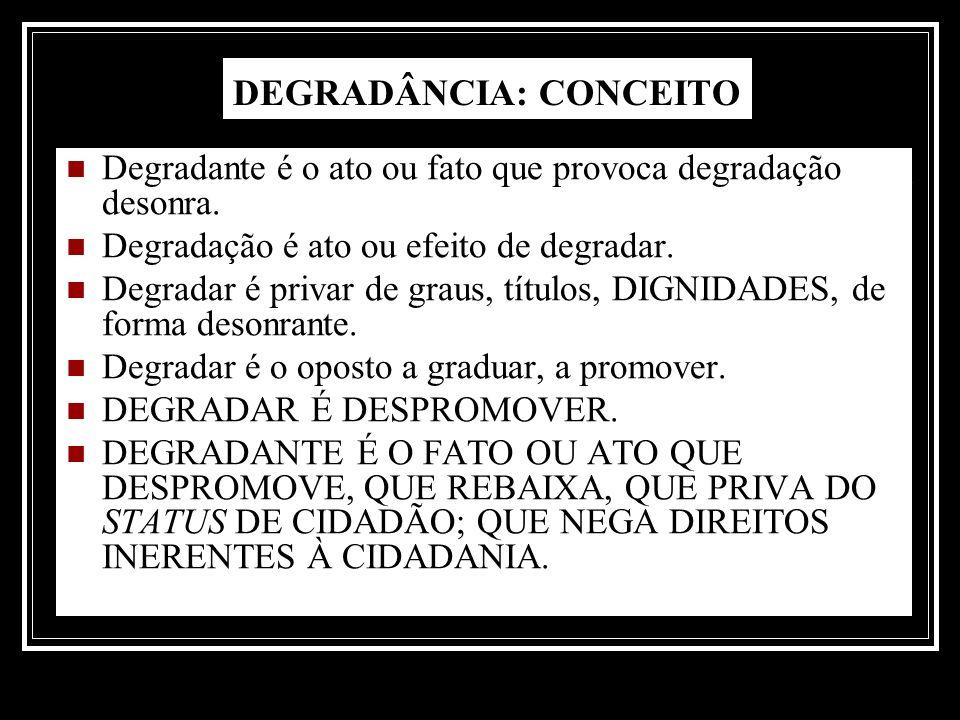 DEGRADÂNCIA: CONCEITO Degradante é o ato ou fato que provoca degradação desonra. Degradação é ato ou efeito de degradar. Degradar é privar de graus, t