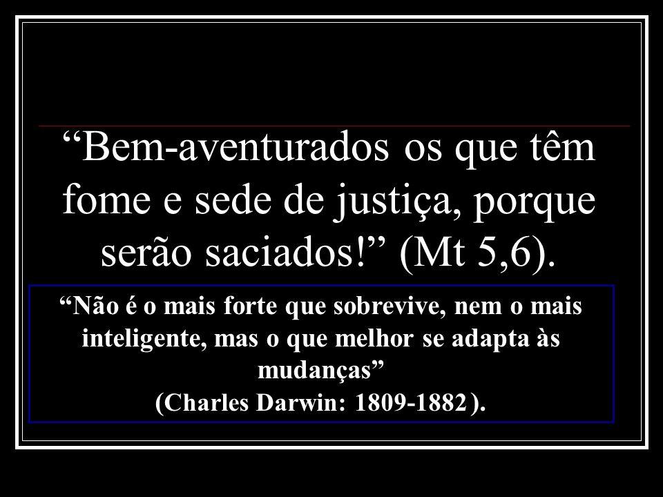 Bem-aventurados os que têm fome e sede de justiça, porque serão saciados! (Mt 5,6). Não é o mais forte que sobrevive, nem o mais inteligente, mas o qu