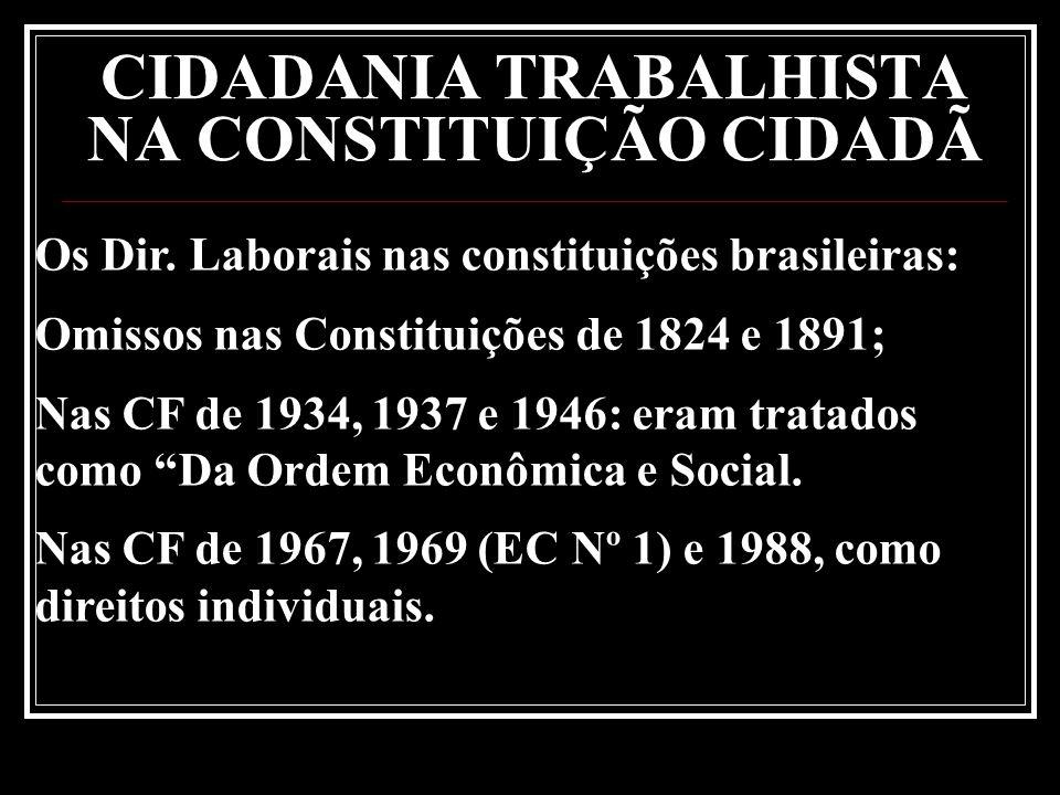 CIDADANIA TRABALHISTA NA CONSTITUIÇÃO CIDADÃ Os Dir. Laborais nas constituições brasileiras: Omissos nas Constituições de 1824 e 1891; Nas CF de 1934,