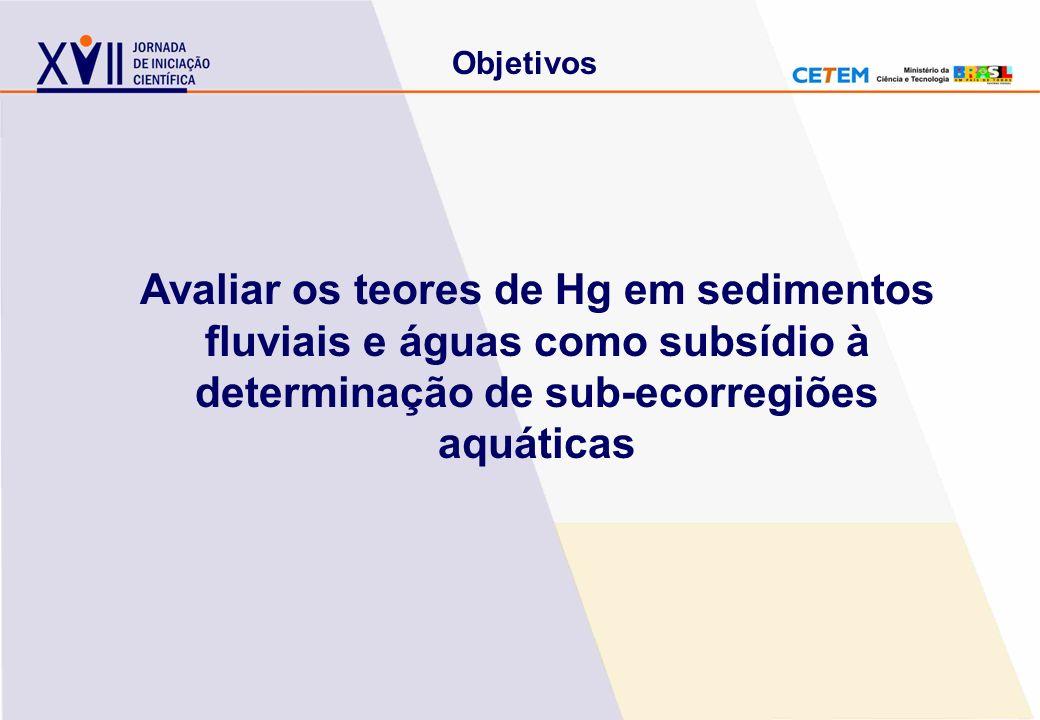 Objetivos Avaliar os teores de Hg em sedimentos fluviais e águas como subsídio à determinação de sub-ecorregiões aquáticas