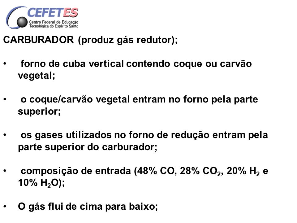 CARBURADOR (produz gás redutor); o gás é aquecido por pares de eletrodos inclinados com tensão entre 110 e 220 V; adiciona-se H 2 O no carburador para gerar H 2 ; H 2 O + C H 2 + CO CO 2 + C 2CO o gás sai pela parte inferior do carburador a ~1100º C 60% CO, 3,0% CO 2, 2,0% H 2 O, 25% H 2.