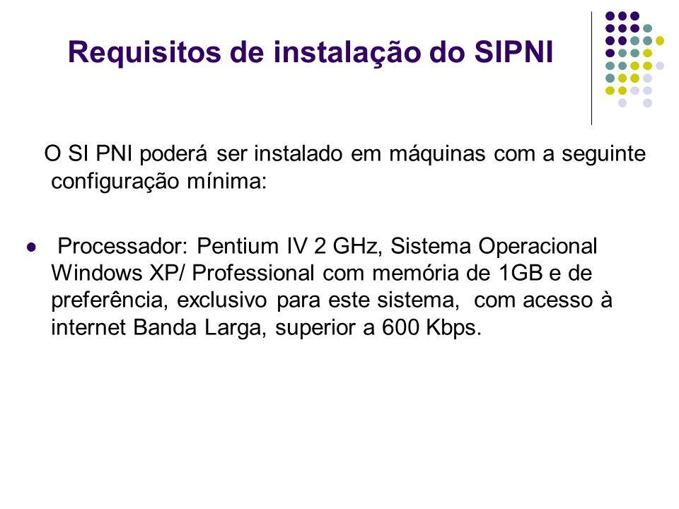 Requisitos de instalação do SIPNI O SI PNI poderá ser instalado em máquinas com a seguinte configuração mínima: Processador: Pentium IV 2 GHz, Sistema