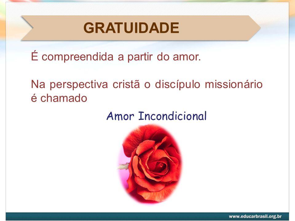 GRATUIDADE É compreendida a partir do amor. Na perspectiva cristã o discípulo missionário é chamado Amor Incondicional