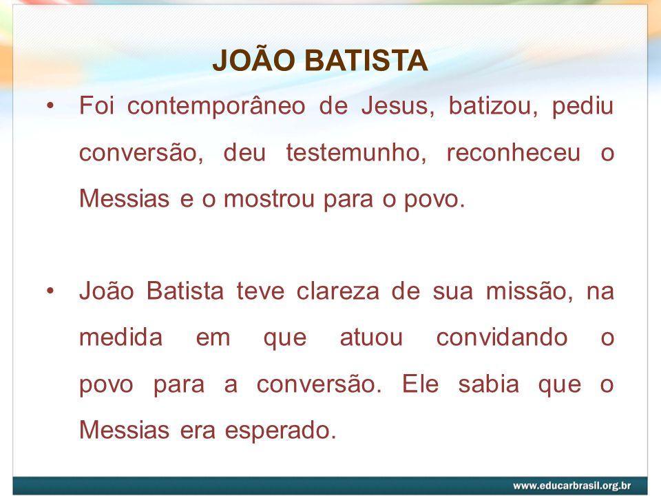 JOÃO BATISTA Foi contemporâneo de Jesus, batizou, pediu conversão, deu testemunho, reconheceu o Messias e o mostrou para o povo. João Batista teve cla