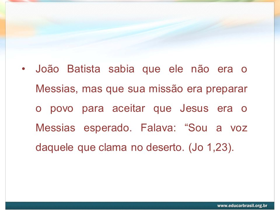 João Batista sabia que ele não era o Messias, mas que sua missão era preparar o povo para aceitar que Jesus era o Messias esperado. Falava: Sou a voz