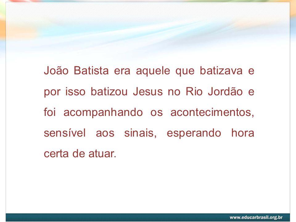João Batista era aquele que batizava e por isso batizou Jesus no Rio Jordão e foi acompanhando os acontecimentos, sensível aos sinais, esperando hora