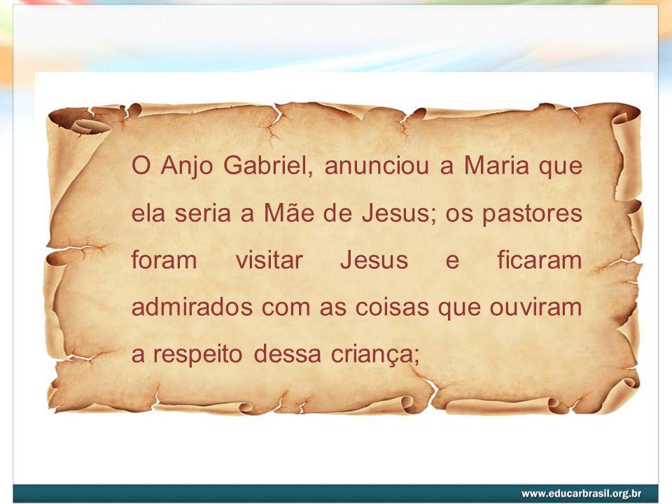 O Anjo Gabriel, anunciou a Maria que ela seria a Mãe de Jesus; os pastores foram visitar Jesus e ficaram admirados com as coisas que ouviram a respeit
