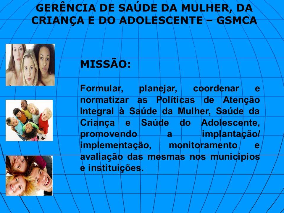 MISSÃO: Formular, planejar, coordenar e normatizar as Políticas de Atenção Integral à Saúde da Mulher, Saúde da Criança e Saúde do Adolescente, promov